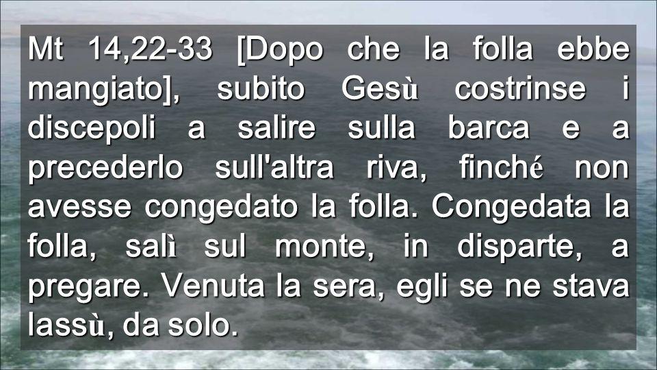 Mt 14,22-33 [Dopo che la folla ebbe mangiato], subito Gesù costrinse i discepoli a salire sulla barca e a precederlo sull altra riva, finché non avesse congedato la folla.